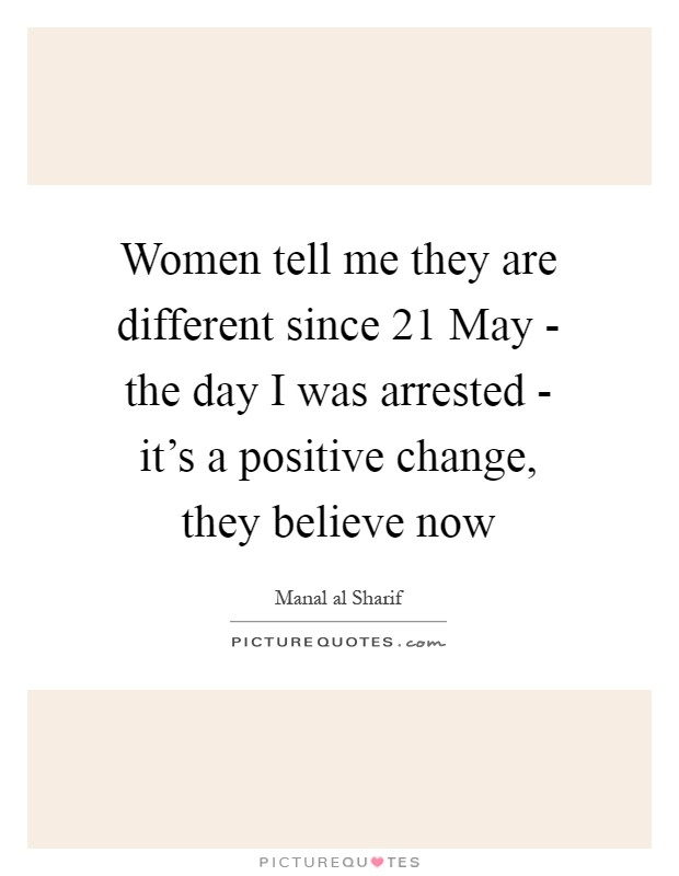 Women tell me they are different since 21 May - the day I was arrested - it's a positive change, they believe now Picture Quote #1