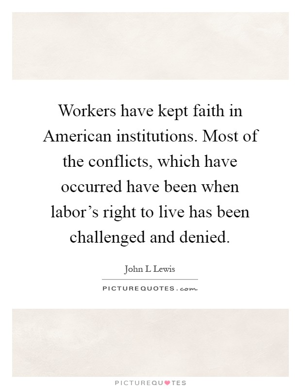 Workers have kept faith in American institutions. Most of the conflicts, which have occurred have been when labor's right to live has been challenged and denied Picture Quote #1