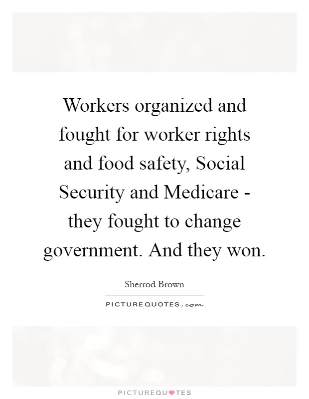 Workers organized and fought for worker rights and food safety, Social Security and Medicare - they fought to change government. And they won Picture Quote #1