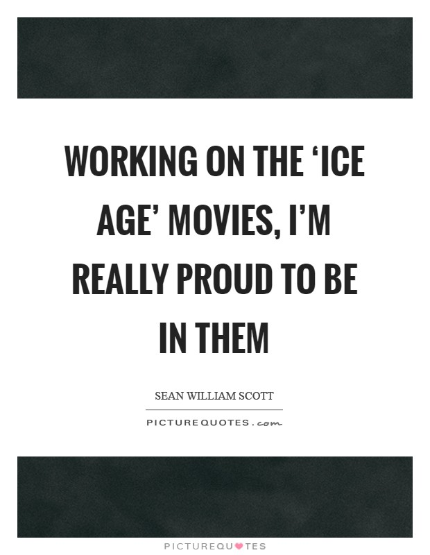 Working on the 'Ice Age' movies, I'm really proud to be in them Picture Quote #1