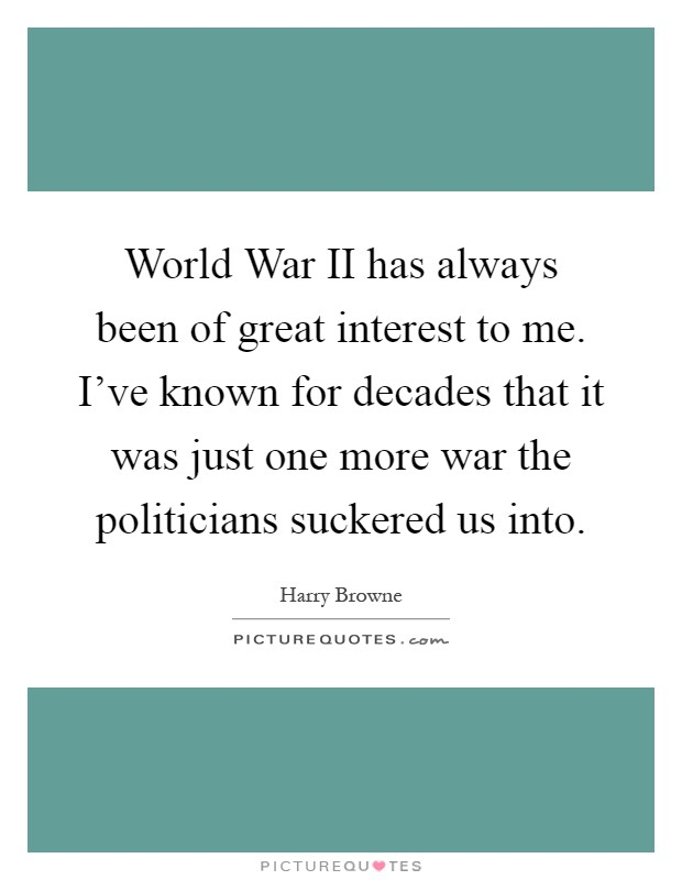 World War II has always been of great interest to me. I've known for decades that it was just one more war the politicians suckered us into Picture Quote #1