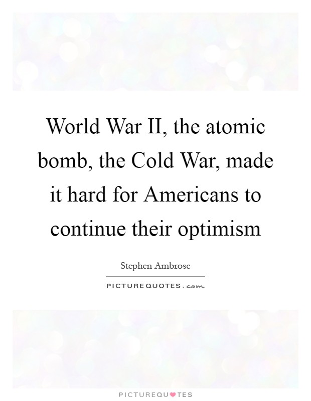 World War II, the atomic bomb, the Cold War, made it hard for Americans to continue their optimism Picture Quote #1