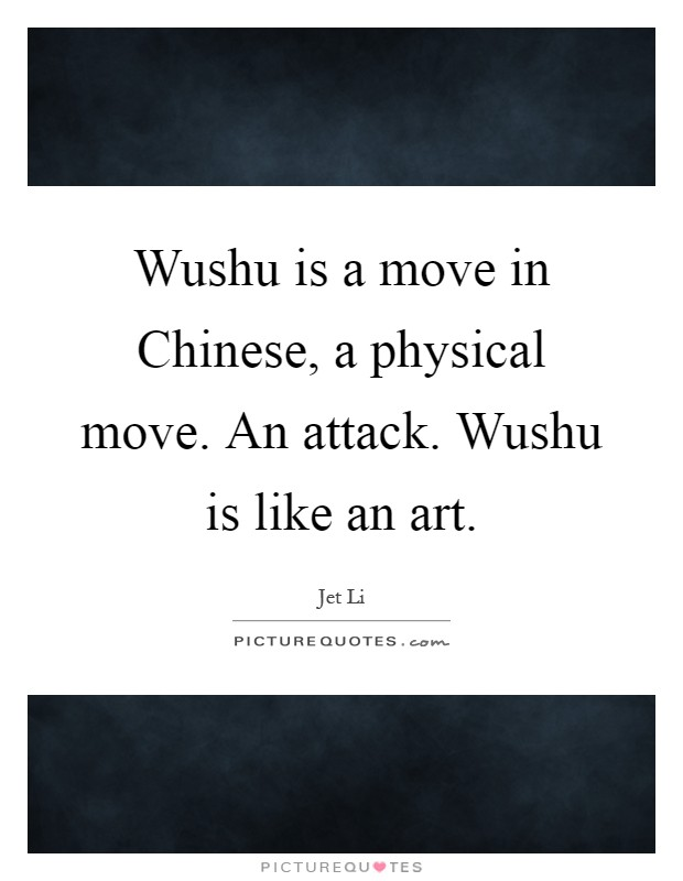 Wushu is a move in Chinese, a physical move. An attack. Wushu is like an art Picture Quote #1