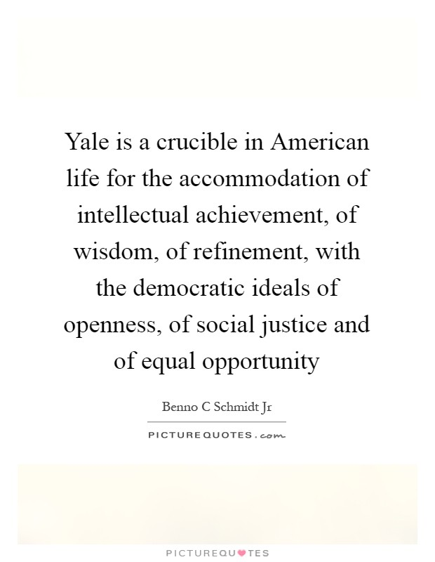 Yale is a crucible in American life for the accommodation of intellectual achievement, of wisdom, of refinement, with the democratic ideals of openness, of social justice and of equal opportunity Picture Quote #1