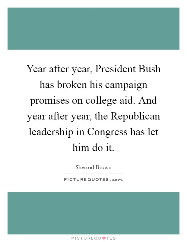 Year after year, President Bush has broken his campaign promises on college aid. And year after year, the Republican leadership in Congress has let him do it Picture Quote #1