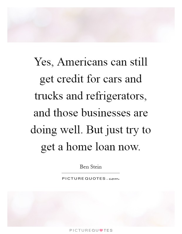 Yes americans can still get credit for cars and trucks for Where can i get a loan for a house