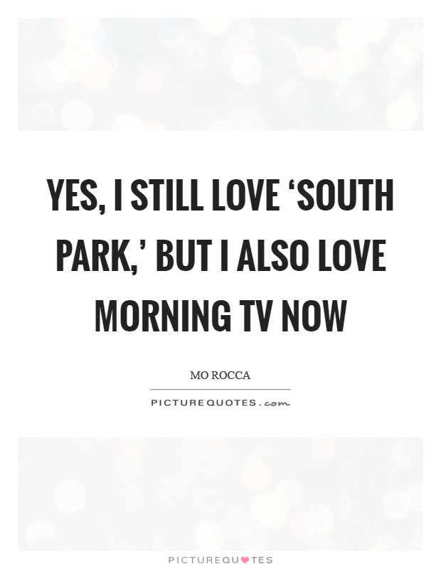 Yes, I still love 'South Park,' but I also love morning TV now Picture Quote #1