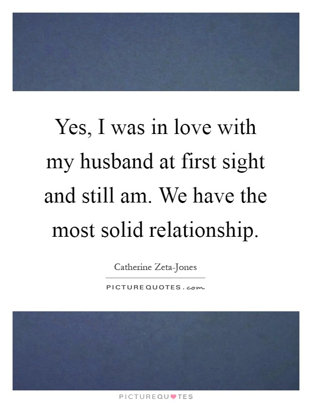 Yes, I was in love with my husband at first sight and still am. We have the most solid relationship Picture Quote #1