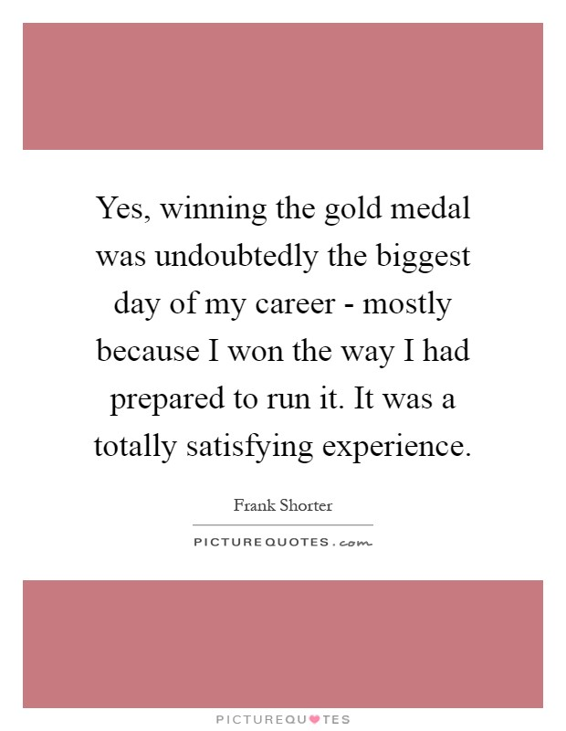 Yes, winning the gold medal was undoubtedly the biggest day of my career - mostly because I won the way I had prepared to run it. It was a totally satisfying experience Picture Quote #1