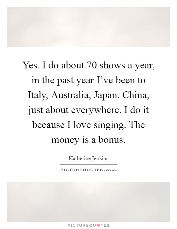 Yes. I do about 70 shows a year, in the past year I've been to Italy, Australia, Japan, China, just about everywhere. I do it because I love singing. The money is a bonus Picture Quote #1