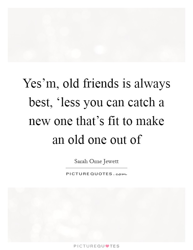 Yes'm, old friends is always best, 'less you can catch a new one that's fit to make an old one out of Picture Quote #1