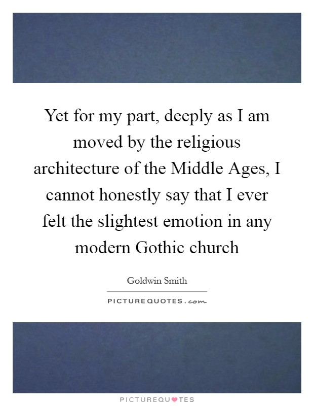 Yet for my part, deeply as I am moved by the religious architecture of the Middle Ages, I cannot honestly say that I ever felt the slightest emotion in any modern Gothic church Picture Quote #1