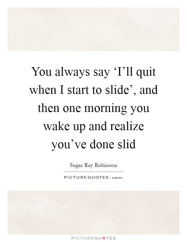 You always say 'I'll quit when I start to slide', and then one morning you wake up and realize you've done slid Picture Quote #1