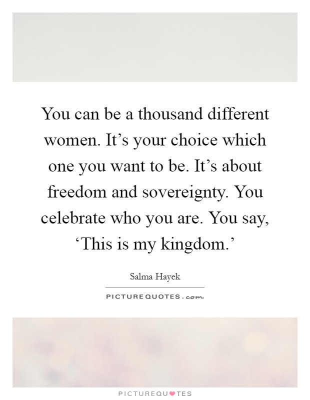 You can be a thousand different women. It's your choice which one you want to be. It's about freedom and sovereignty. You celebrate who you are. You say, 'This is my kingdom.' Picture Quote #1
