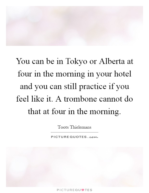 You can be in Tokyo or Alberta at four in the morning in your hotel and you can still practice if you feel like it. A trombone cannot do that at four in the morning Picture Quote #1