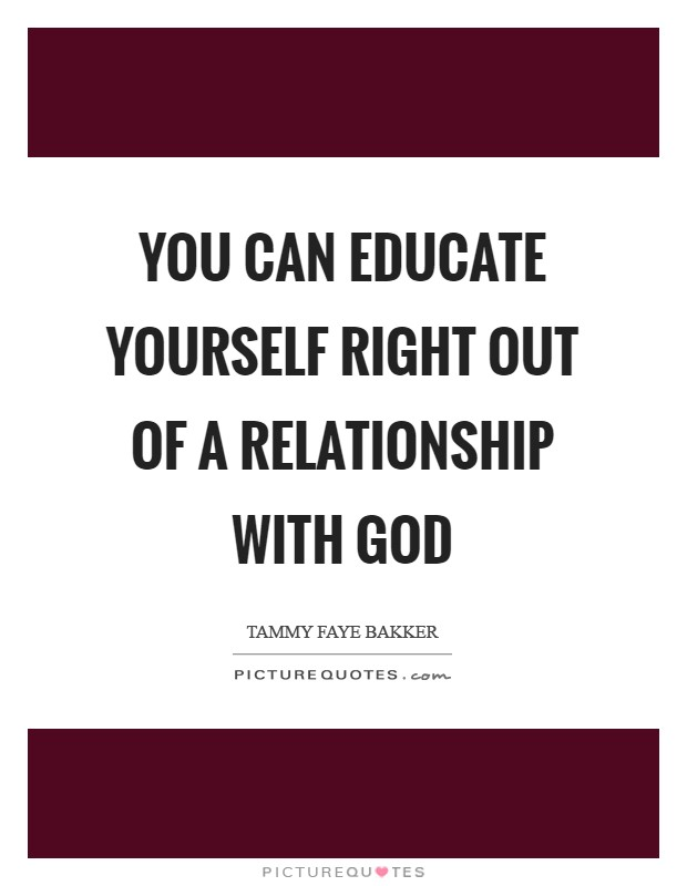 You can educate yourself right out of a relationship with God Picture Quote #1