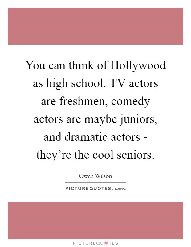 You can think of Hollywood as high school. TV actors are freshmen, comedy actors are maybe juniors, and dramatic actors - they're the cool seniors Picture Quote #1