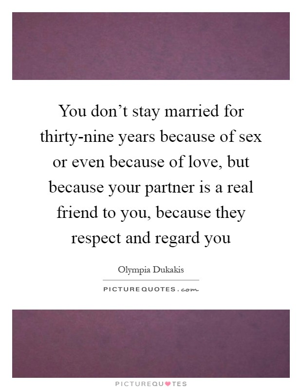 You don't stay married for thirty-nine years because of sex or even because of love, but because your partner is a real friend to you, because they respect and regard you Picture Quote #1