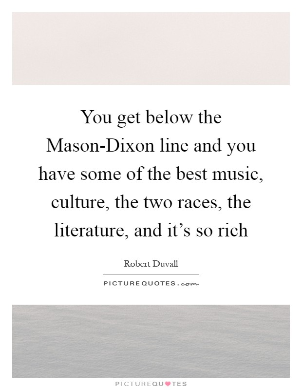 You get below the Mason-Dixon line and you have some of the best music, culture, the two races, the literature, and it's so rich Picture Quote #1