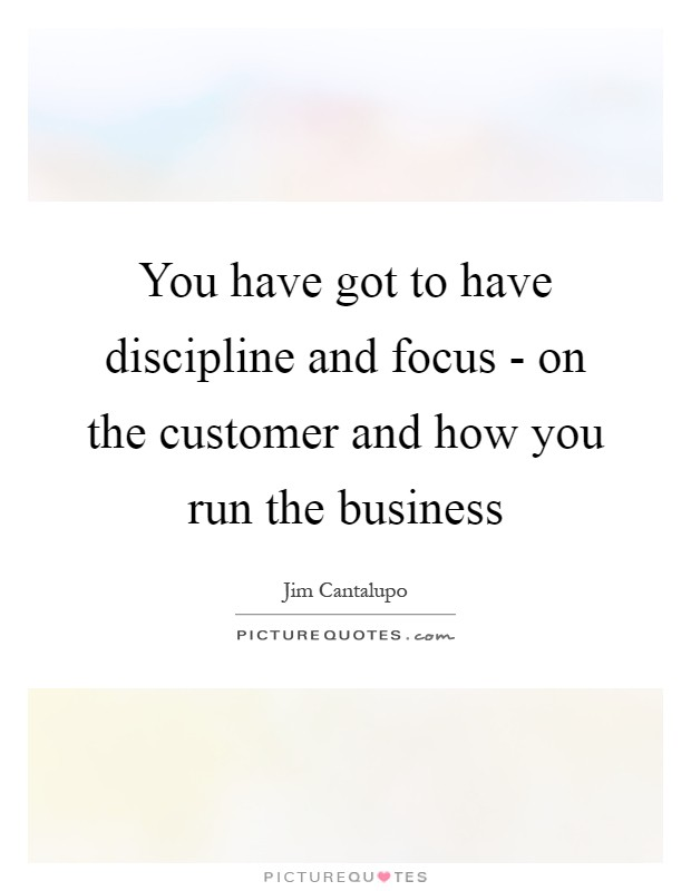 You have got to have discipline and focus - on the customer and how you run the business Picture Quote #1