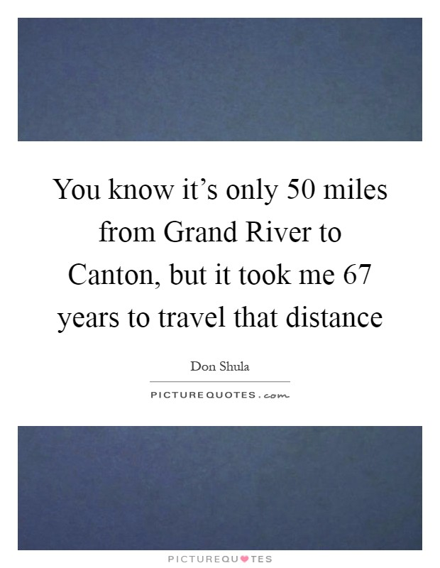 You know it's only 50 miles from Grand River to Canton, but it took me 67 years to travel that distance Picture Quote #1