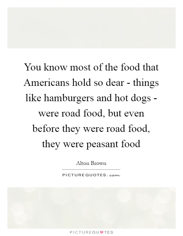 You know most of the food that Americans hold so dear - things like hamburgers and hot dogs - were road food, but even before they were road food, they were peasant food Picture Quote #1