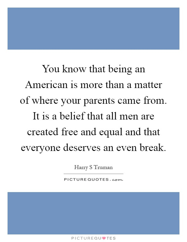 You know that being an American is more than a matter of where your parents came from. It is a belief that all men are created free and equal and that everyone deserves an even break Picture Quote #1