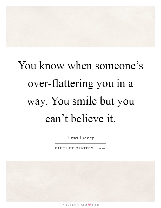 You know when someone's over-flattering you in a way. You smile but you can't believe it Picture Quote #1
