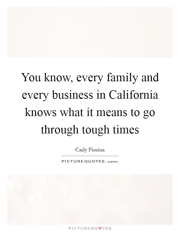 You know, every family and every business in California knows what it means to go through tough times Picture Quote #1