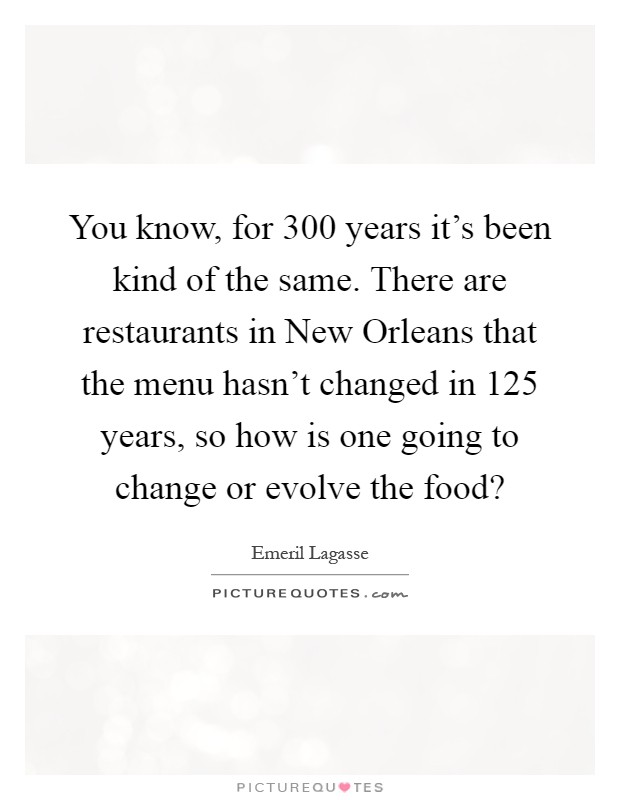 You know, for 300 years it's been kind of the same. There are restaurants in New Orleans that the menu hasn't changed in 125 years, so how is one going to change or evolve the food? Picture Quote #1