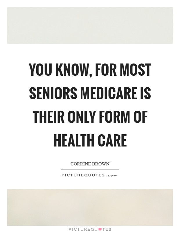 You know, for most seniors Medicare is their only form of health care Picture Quote #1