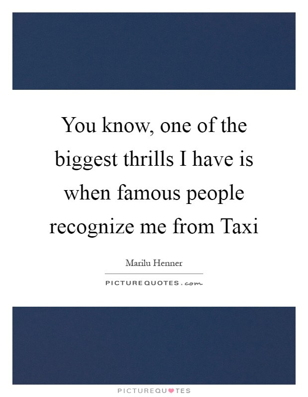 You know, one of the biggest thrills I have is when famous people recognize me from Taxi Picture Quote #1