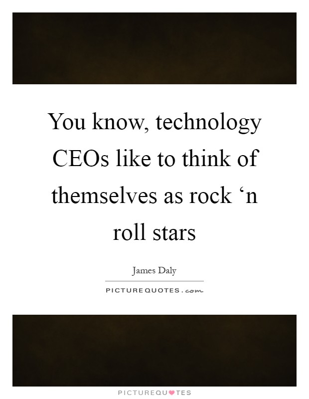 You know, technology CEOs like to think of themselves as rock 'n roll stars Picture Quote #1