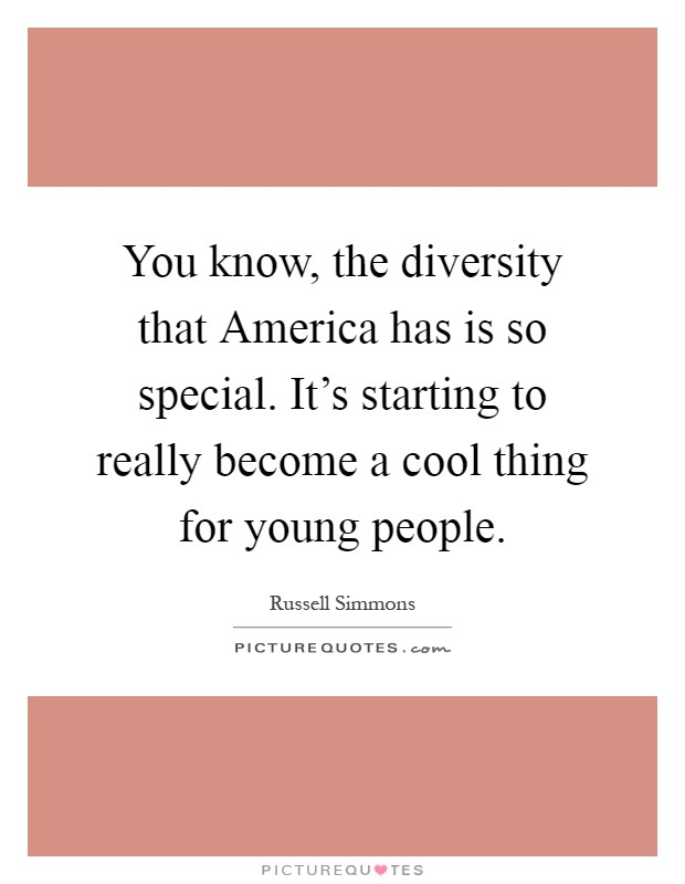 You know, the diversity that America has is so special. It's starting to really become a cool thing for young people Picture Quote #1