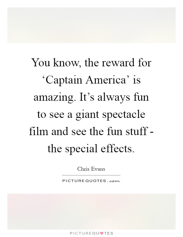 You know, the reward for 'Captain America' is amazing. It's always fun to see a giant spectacle film and see the fun stuff - the special effects Picture Quote #1