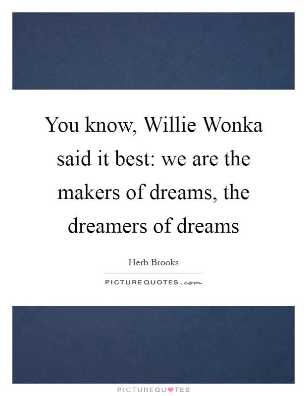 You know, Willie Wonka said it best: we are the makers of dreams, the dreamers of dreams Picture Quote #1
