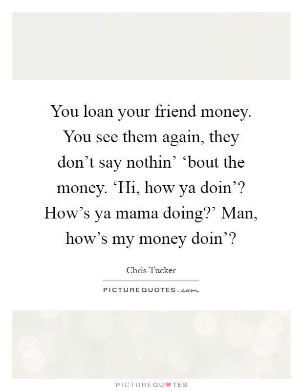 You loan your friend money. You see them again, they don't say nothin' 'bout the money. 'Hi, how ya doin'? How's ya mama doing?' Man, how's my money doin'? Picture Quote #1