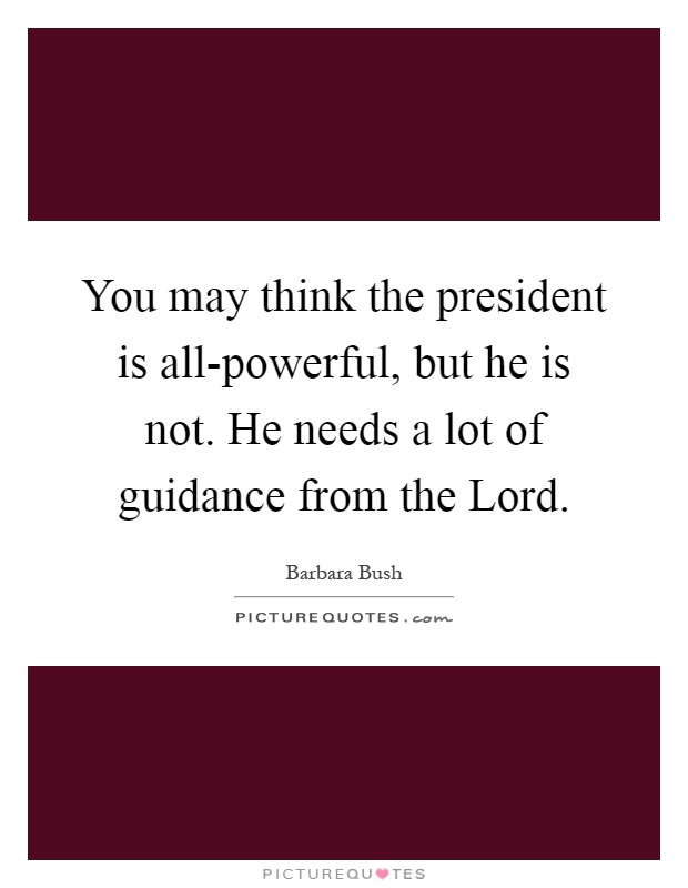 You may think the president is all-powerful, but he is not. He needs a lot of guidance from the Lord Picture Quote #1