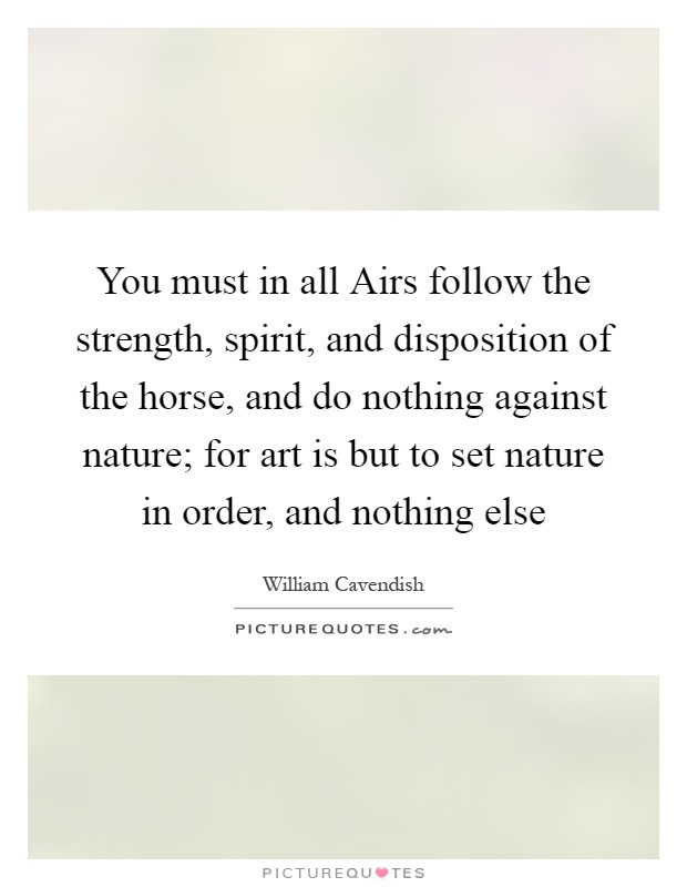 You must in all Airs follow the strength, spirit, and disposition of the horse, and do nothing against nature; for art is but to set nature in order, and nothing else Picture Quote #1
