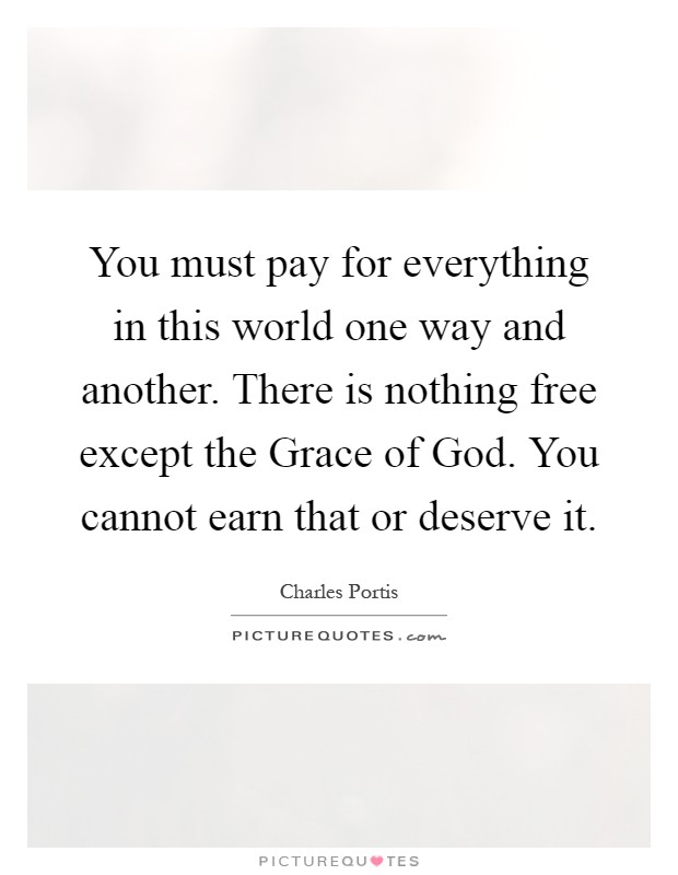 You must pay for everything in this world one way and another. There is nothing free except the Grace of God. You cannot earn that or deserve it Picture Quote #1