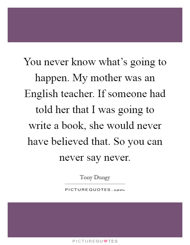 You never know what's going to happen. My mother was an English teacher. If someone had told her that I was going to write a book, she would never have believed that. So you can never say never Picture Quote #1