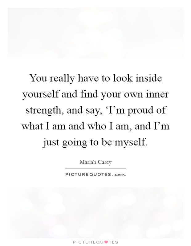 You really have to look inside yourself and find your own inner strength, and say, 'I'm proud of what I am and who I am, and I'm just going to be myself Picture Quote #1