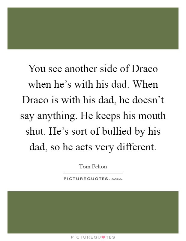 You see another side of Draco when he's with his dad. When Draco is with his dad, he doesn't say anything. He keeps his mouth shut. He's sort of bullied by his dad, so he acts very different Picture Quote #1