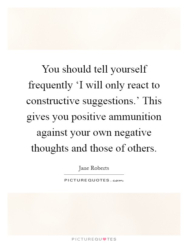 You should tell yourself frequently 'I will only react to constructive suggestions.' This gives you positive ammunition against your own negative thoughts and those of others Picture Quote #1