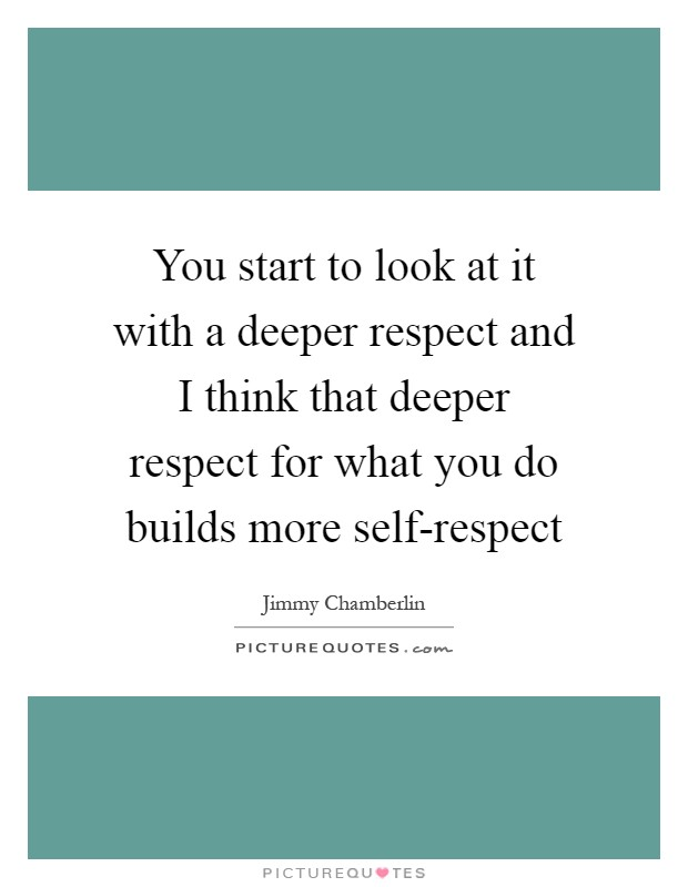 You start to look at it with a deeper respect and I think that deeper respect for what you do builds more self-respect Picture Quote #1