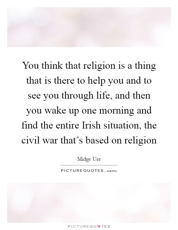 You think that religion is a thing that is there to help you and to see you through life, and then you wake up one morning and find the entire Irish situation, the civil war that's based on religion Picture Quote #1