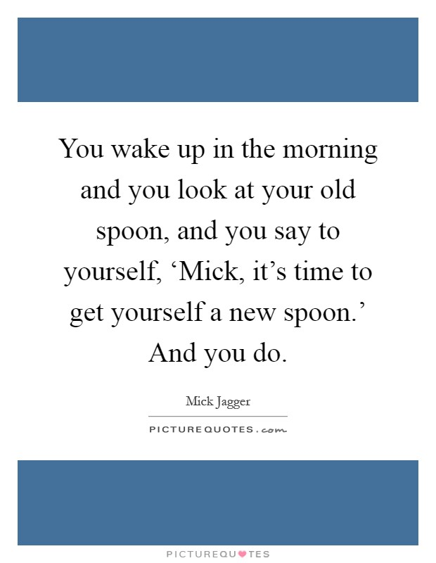 You wake up in the morning and you look at your old spoon, and you say to yourself, 'Mick, it's time to get yourself a new spoon.' And you do Picture Quote #1