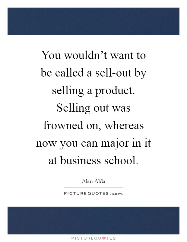 You wouldn't want to be called a sell-out by selling a product. Selling out was frowned on, whereas now you can major in it at business school Picture Quote #1