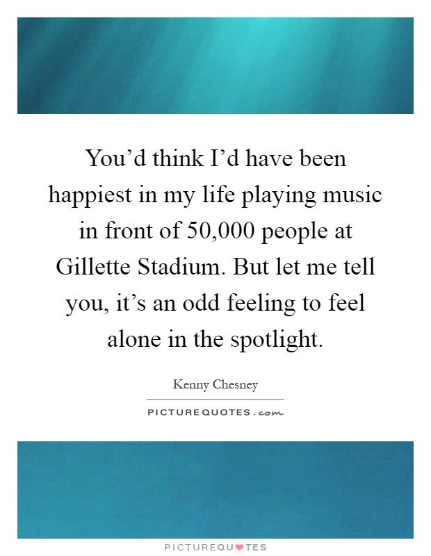You'd think I'd have been happiest in my life playing music in front of 50,000 people at Gillette Stadium. But let me tell you, it's an odd feeling to feel alone in the spotlight Picture Quote #1