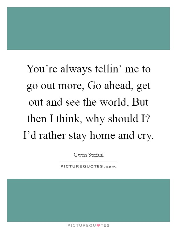 You're always tellin' me to go out more, Go ahead, get out and see the world, But then I think, why should I? I'd rather stay home and cry Picture Quote #1